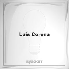 Luis Corona: Page about Luis Corona #member #website #sysoon #about