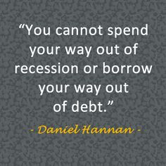 """You cannot spend your way out of recession or borrow your way out of debt."" ~ Daniel Hannan"
