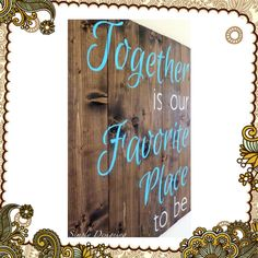 Together is our favorite place to be. Want this on our wall. :)