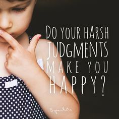 Do your harsh judgments make you happy? - Byron Katie