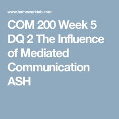 COM 200 Week 5 DQ 2 The Influence of Mediated Communication ASH