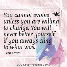 You cannot evolve unless you are willing to change. You will never better yourself, if you always cling to what was. -Leon Brown