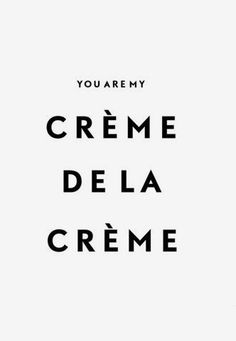You are my crème de la crème...