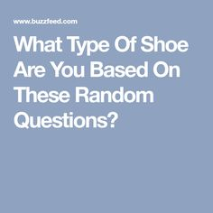 What Type Of Shoe Are You Based On These Random Questions?
