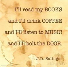 """I'll read my books and I'll drink coffee and I'll listen to music and I'll bolt the door"" - J.D. Salinger."