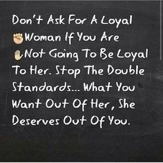 Double standards destroy relationships. Only ask for what you are willing to give.