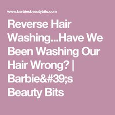 Reverse Hair Washing...Have We Been Washing Our Hair Wrong? | Barbie's Beauty Bits