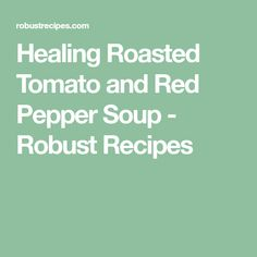 Healing Roasted Tomato and Red Pepper Soup - Robust Recipes