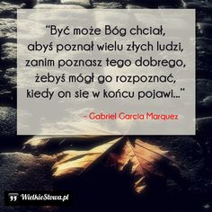 Być może Bóg chciał, abyś poznał wielu złych ludzi... #Marquez-Gabriel-Garcia… Nick Vujicic, Gabriel Garcia, Pretty Words, Quotes About God, Motto, Jesus Christ, Catholic, Texts, Inspirational Quotes