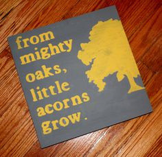 Like this - but with corrected wording! (Mighty oaks from little acorns grow)