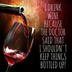 I drink wine because my doctor said I shouldn't keep things bottled up. Yup! That's why ;) More