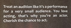 There is a very simple reason you are at an audition: You love to act. Relish in your chance.
