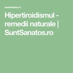 Hipertiroidismul - remedii naturale   SuntSanatos.ro