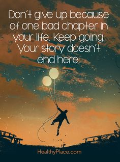 Quote on mental health: Don´t give up because of one bad chapter in your life. Keep going. Your story doesn´t end here. www.HealthyPlace.com