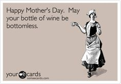 Happy Mothers Day. May your bottle of wine be bottomless.