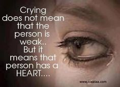 Crying does not mean That the person is weak..... But it means that person has a heart