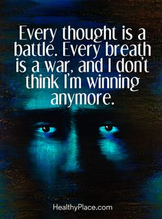 Quote in depression: Every thought is a battle. Every breath is a war, and I don't think I'm winning anymore. www.HealthyPlace.com