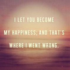 I let you become my happiness, and that's where I went wrong. #heartbreak #quote #truth
