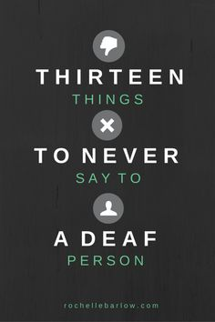 13 things to never say to a Deaf person #deaf rochellebarlow.com