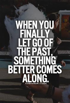 when you finally let go of the past,something better comes along.