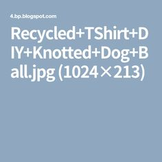 Recycled+TShirt+DIY+Knotted+Dog+Ball.jpg (1024×213)