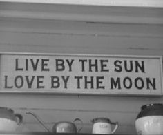 Live by the sun-Love by the moon
