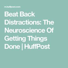 Beat Back Distractions: The Neuroscience Of Getting Things Done | HuffPost