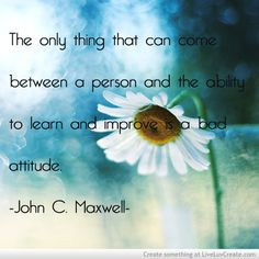 the only thing that can come between a person and the ability to learn and improve is a bad attitude
