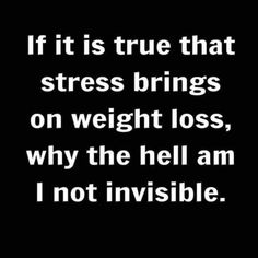 but, for real! If it is true that stress brings on weight loss, why the hell am I not invisible. Sarcastic Quotes, Funny Quotes, Life Quotes, Funny Memes, Witty Sayings, True Sayings, Sassy Quotes, Mantra, Haha Funny