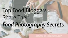 Food Bloggers Share Their Food Photography Secrets - The SITS Girls