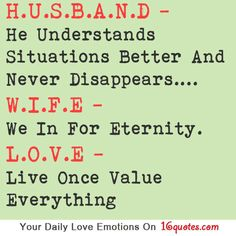 H.U.S.B.A.N.D – He Understands Situations Better And Never Disappears….  W.I.F.E – We In For Eternity.  L.O.V.E – Live Once Value Everything