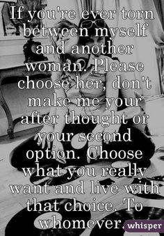 """Someone from Philadelphia posted a whisper, which reads """"If you're ever torn between myself and another woman. Please choose her, don't make me your after thought or your second option. Choose what you really want and live with that choice. Ending Quotes, She Quotes, Hurt Quotes, Sad Love Quotes, Woman Quotes, Option Quotes Relationships, Choices Quotes, Relationship Quotes, Second Option Quotes"""