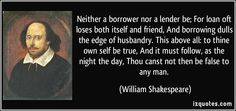 Neither a borrower nor a lender be; For loan oft loses both itself ...