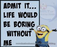 Admit It Life Would Be Boring WIthout Me