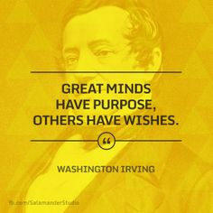 """Great minds have purpose, others have wishes"" Washington Irving"