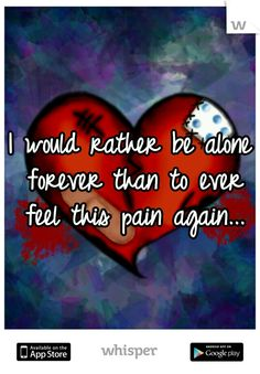 I would rather be alone forever than to ever feel this pain again...