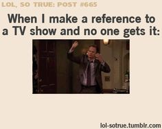 Making TV references that no one gets...Like Doctor Who, Sherlock, Supernatural, Psych, pretty much anything I watch