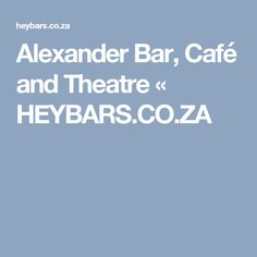 Alexander Bar, Café and Theatre « HEYBARS.CO.ZA Theatre, Content, Bar, Writing, Theatres, Being A Writer, Theater