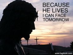 Because I know He holds the future, and life is worth the living just because He lives!!!