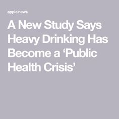 A New Study Says Heavy Drinking Has Become a 'Public Health Crisis'