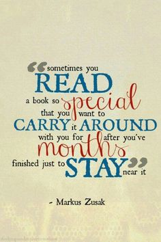 """""""Sometimes you read a book so special that you want to carry it around with you for months after you've finished just to stay near it."""" -- Markus Zusak"""