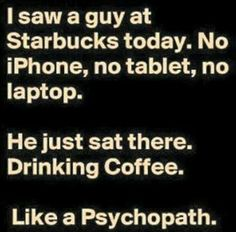 I saw a guy at Starbucks today. No iPhone, no tablet, no laptop. He just sat there. Drinking coffee. Like a psychopath.   (Posted to my page 9/4/16.)