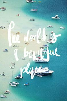 The world is a beautiful place...I know because I've been there. ;)