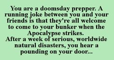 You are a doomsday prepper. A running joke between you and your friends is that they're all welcome to come to your bunker when the Apocalypse strikes. After a week of serious, worldwide natural disasters, you hear a pounding on your door...
