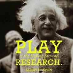 Play is the highest form of research.  Albert Einstein