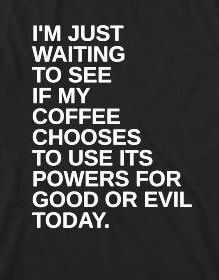 -I'm just waiting to see if my coffee chooses to use its powers for good or evil today