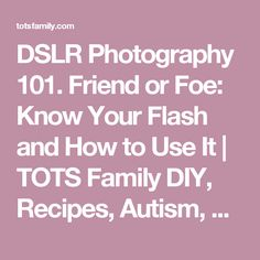 DSLR Photography 101. Friend or Foe: Know Your Flash and How to Use It | TOTS Family DIY, Recipes, Autism, Kids