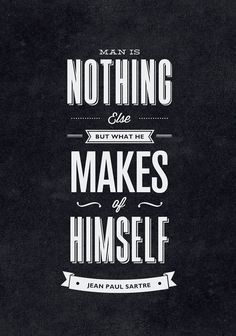 // Man is Nothing Else But What He Makes of Himself