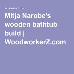 Mitja Narobe's wooden bathtub build | WoodworkerZ.com