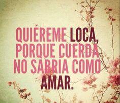 Quiere me loca porque cuerda no sabría como amar #frases